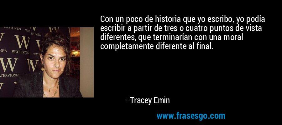 Con un poco de historia que yo escribo, yo podía escribir a partir de tres o cuatro puntos de vista diferentes, que terminarían con una moral completamente diferente al final. – Tracey Emin