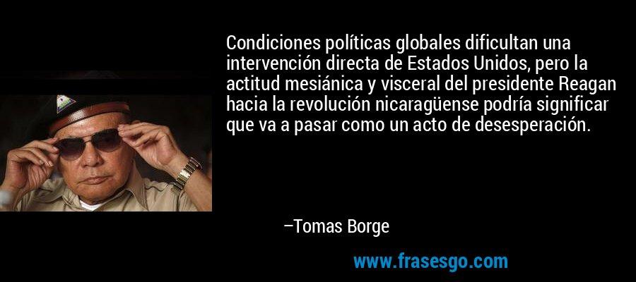 Condiciones políticas globales dificultan una intervención directa de Estados Unidos, pero la actitud mesiánica y visceral del presidente Reagan hacia la revolución nicaragüense podría significar que va a pasar como un acto de desesperación. – Tomas Borge