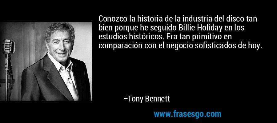 Conozco la historia de la industria del disco tan bien porque he seguido Billie Holiday en los estudios históricos. Era tan primitivo en comparación con el negocio sofisticados de hoy. – Tony Bennett
