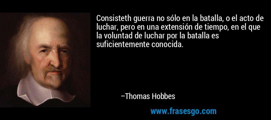 Consisteth guerra no sólo en la batalla, o el acto de luchar, pero en una extensión de tiempo, en el que la voluntad de luchar por la batalla es suficientemente conocida. – Thomas Hobbes