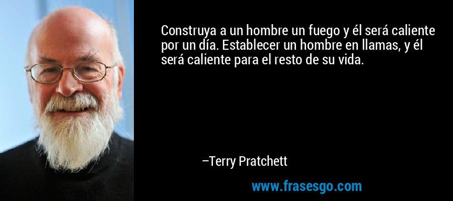 Construya a un hombre un fuego y él será caliente por un día. Establecer un hombre en llamas, y él será caliente para el resto de su vida. – Terry Pratchett