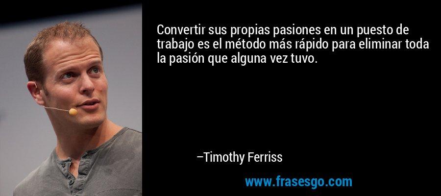 Convertir sus propias pasiones en un puesto de trabajo es el método más rápido para eliminar toda la pasión que alguna vez tuvo. – Timothy Ferriss