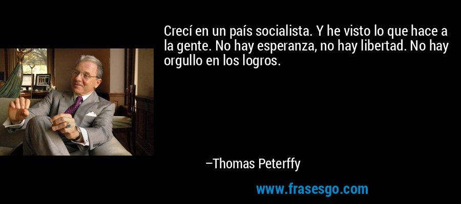 Crecí en un país socialista. Y he visto lo que hace a la gente. No hay esperanza, no hay libertad. No hay orgullo en los logros. – Thomas Peterffy
