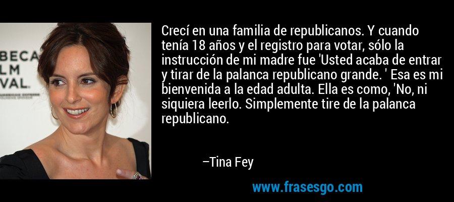 Crecí en una familia de republicanos. Y cuando tenía 18 años y el registro para votar, sólo la instrucción de mi madre fue 'Usted acaba de entrar y tirar de la palanca republicano grande. ' Esa es mi bienvenida a la edad adulta. Ella es como, 'No, ni siquiera leerlo. Simplemente tire de la palanca republicano. – Tina Fey