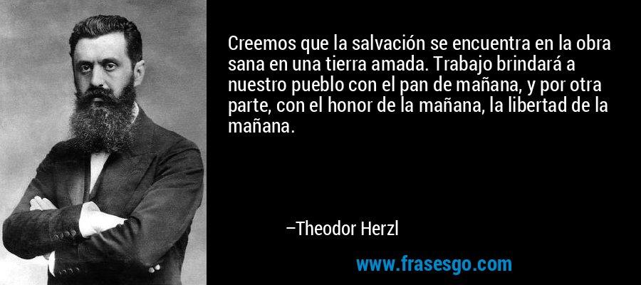 Creemos que la salvación se encuentra en la obra sana en una tierra amada. Trabajo brindará a nuestro pueblo con el pan de mañana, y por otra parte, con el honor de la mañana, la libertad de la mañana. – Theodor Herzl