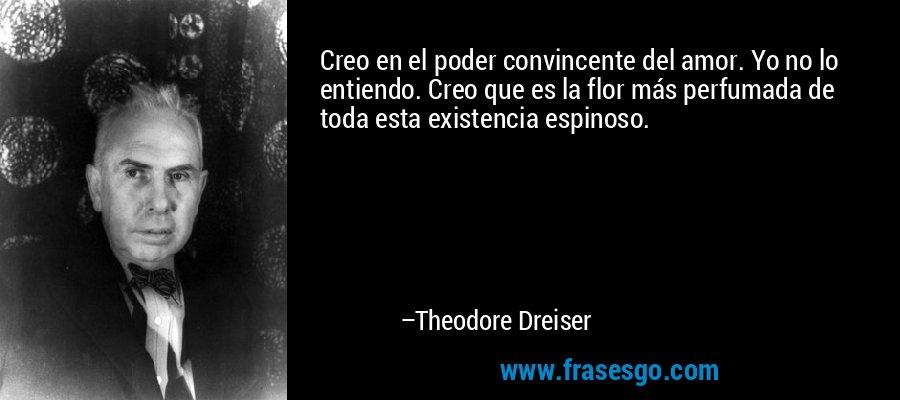 Creo en el poder convincente del amor. Yo no lo entiendo. Creo que es la flor más perfumada de toda esta existencia espinoso. – Theodore Dreiser