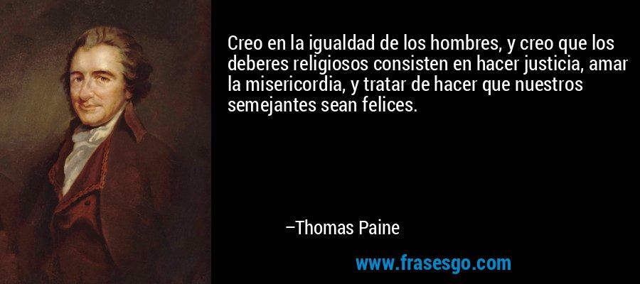 Creo en la igualdad de los hombres, y creo que los deberes religiosos consisten en hacer justicia, amar la misericordia, y tratar de hacer que nuestros semejantes sean felices. – Thomas Paine
