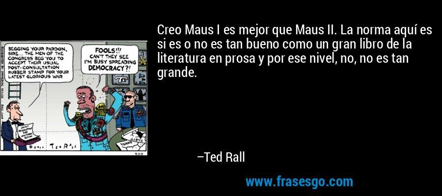 Creo Maus I es mejor que Maus II. La norma aquí es si es o no es tan bueno como un gran libro de la literatura en prosa y por ese nivel, no, no es tan grande. – Ted Rall