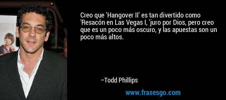 Creo que 'Hangover II' es tan divertido como 'Resacón en Las Vegas I, 'juro por Dios, pero creo que es un poco más oscuro, y las apuestas son un poco más altos. – Todd Phillips