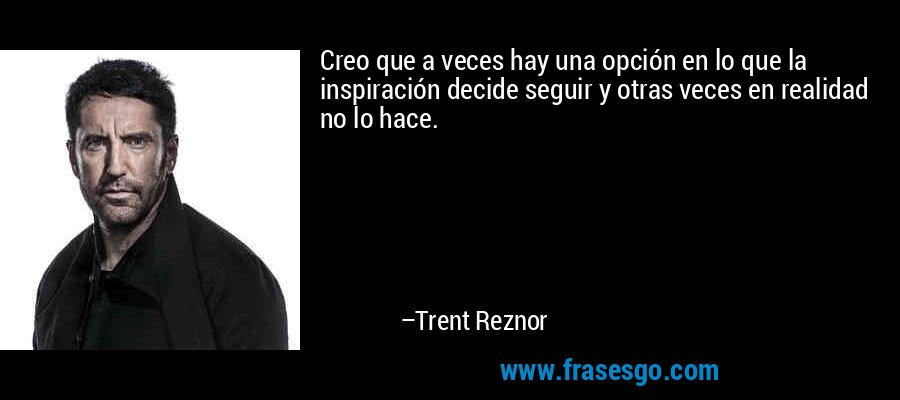 Creo que a veces hay una opción en lo que la inspiración decide seguir y otras veces en realidad no lo hace. – Trent Reznor