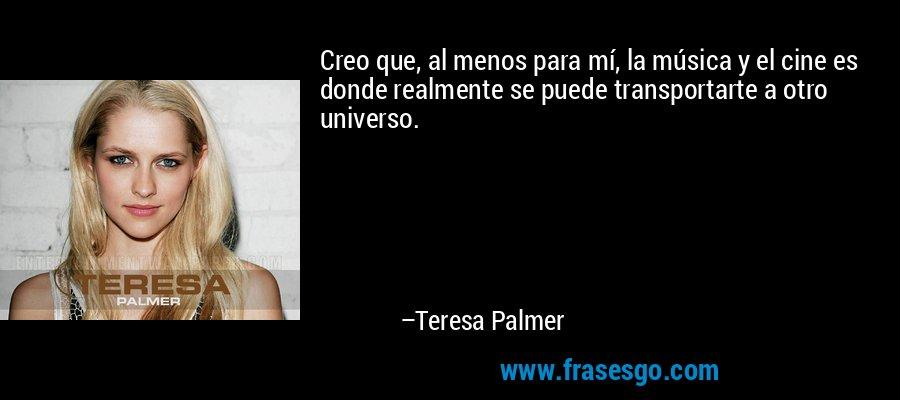 Creo que, al menos para mí, la música y el cine es donde realmente se puede transportarte a otro universo. – Teresa Palmer