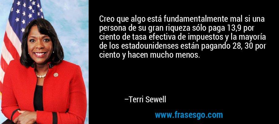 Creo que algo está fundamentalmente mal si una persona de su gran riqueza sólo paga 13,9 por ciento de tasa efectiva de impuestos y la mayoría de los estadounidenses están pagando 28, 30 por ciento y hacen mucho menos. – Terri Sewell