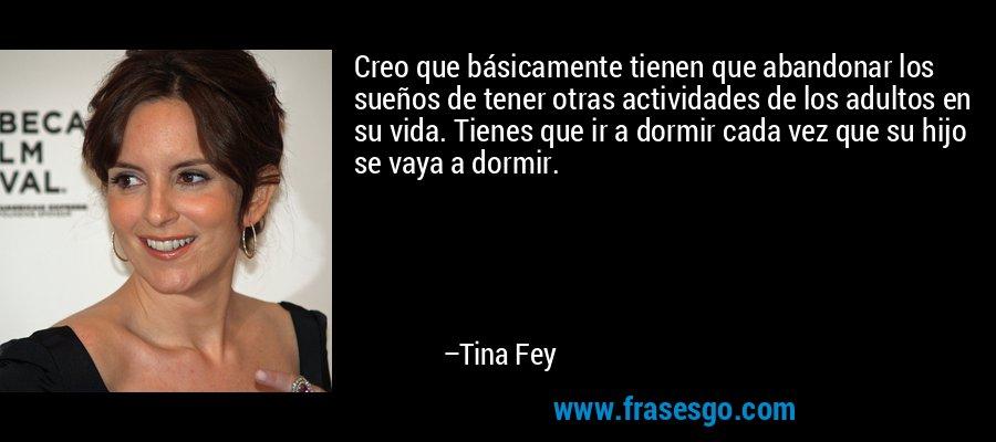 Creo que básicamente tienen que abandonar los sueños de tener otras actividades de los adultos en su vida. Tienes que ir a dormir cada vez que su hijo se vaya a dormir. – Tina Fey