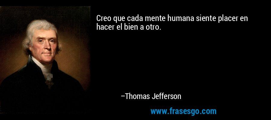 Creo que cada mente humana siente placer en hacer el bien a otro. – Thomas Jefferson