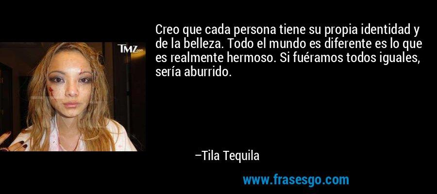 Creo que cada persona tiene su propia identidad y de la belleza. Todo el mundo es diferente es lo que es realmente hermoso. Si fuéramos todos iguales, sería aburrido. – Tila Tequila