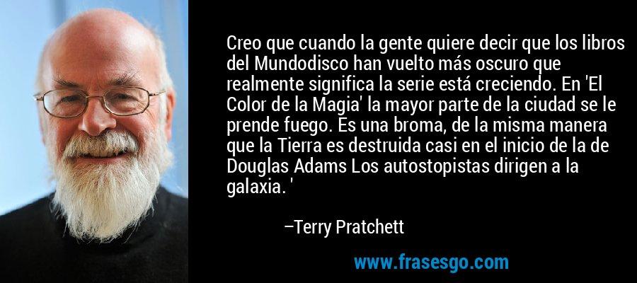 Creo que cuando la gente quiere decir que los libros del Mundodisco han vuelto más oscuro que realmente significa la serie está creciendo. En 'El Color de la Magia' la mayor parte de la ciudad se le prende fuego. Es una broma, de la misma manera que la Tierra es destruida casi en el inicio de la de Douglas Adams Los autostopistas dirigen a la galaxia. ' – Terry Pratchett