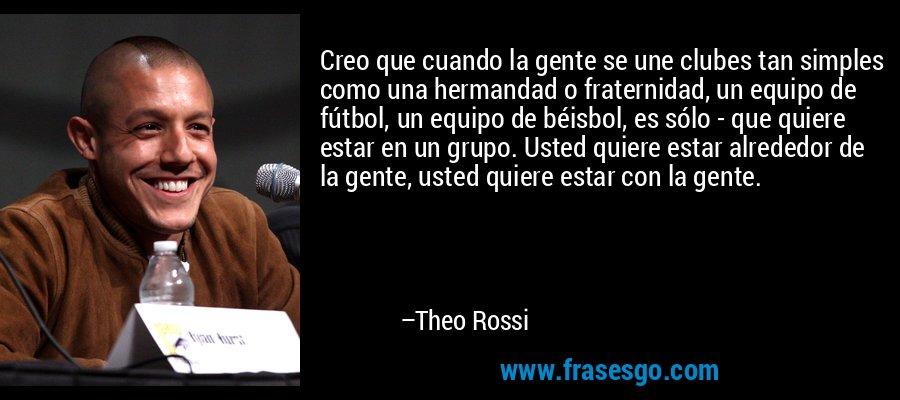 Creo que cuando la gente se une clubes tan simples como una hermandad o fraternidad, un equipo de fútbol, un equipo de béisbol, es sólo - que quiere estar en un grupo. Usted quiere estar alrededor de la gente, usted quiere estar con la gente. – Theo Rossi
