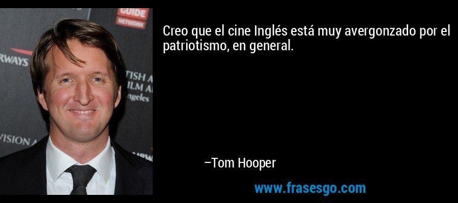 Creo que el cine Inglés está muy avergonzado por el patriotismo, en general. – Tom Hooper
