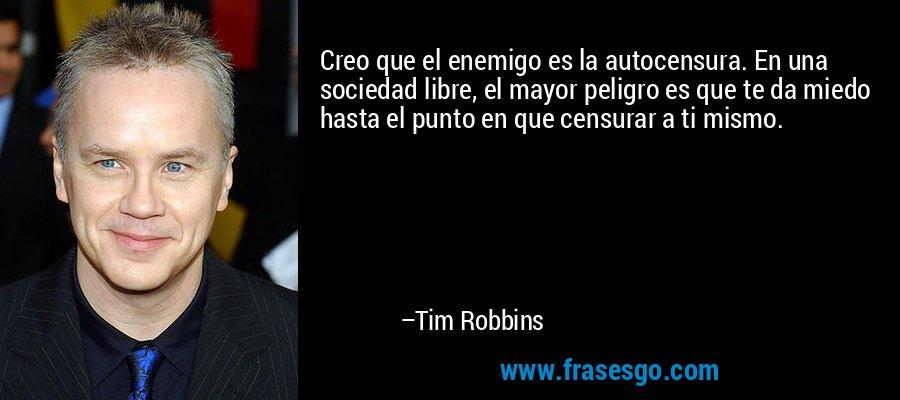 Creo que el enemigo es la autocensura. En una sociedad libre, el mayor peligro es que te da miedo hasta el punto en que censurar a ti mismo. – Tim Robbins
