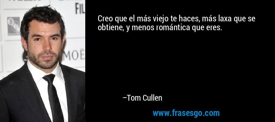Creo que el más viejo te haces, más laxa que se obtiene, y menos romántica que eres. – Tom Cullen