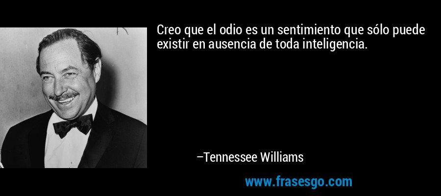 Creo que el odio es un sentimiento que sólo puede existir en ausencia de toda inteligencia. – Tennessee Williams