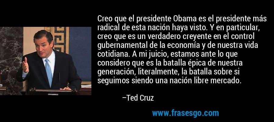 Creo que el presidente Obama es el presidente más radical de esta nación haya visto. Y en particular, creo que es un verdadero creyente en el control gubernamental de la economía y de nuestra vida cotidiana. A mi juicio, estamos ante lo que considero que es la batalla épica de nuestra generación, literalmente, la batalla sobre si seguimos siendo una nación libre mercado. – Ted Cruz