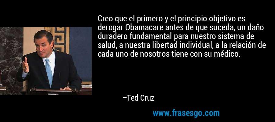 Creo que el primero y el principio objetivo es derogar Obamacare antes de que suceda, un daño duradero fundamental para nuestro sistema de salud, a nuestra libertad individual, a la relación de cada uno de nosotros tiene con su médico. – Ted Cruz