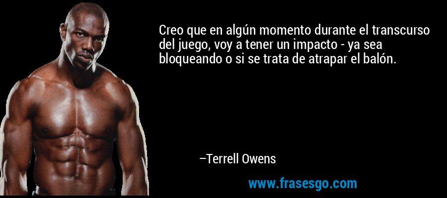 Creo que en algún momento durante el transcurso del juego, voy a tener un impacto - ya sea bloqueando o si se trata de atrapar el balón. – Terrell Owens