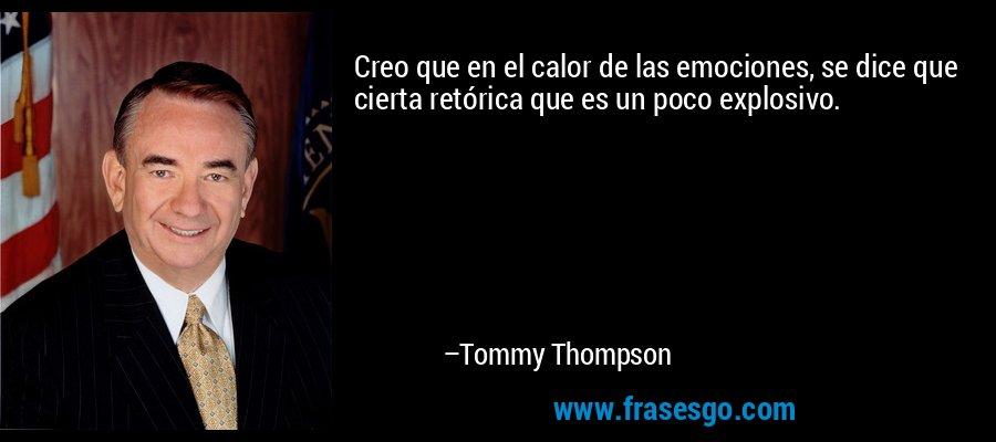 Creo que en el calor de las emociones, se dice que cierta retórica que es un poco explosivo. – Tommy Thompson
