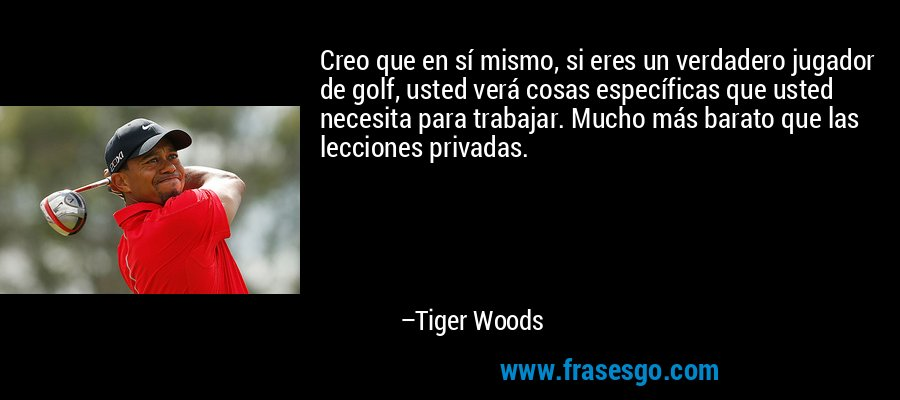 Creo que en sí mismo, si eres un verdadero jugador de golf, usted verá cosas específicas que usted necesita para trabajar. Mucho más barato que las lecciones privadas. – Tiger Woods