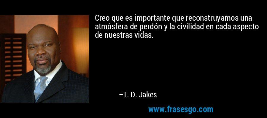 Creo que es importante que reconstruyamos una atmósfera de perdón y la civilidad en cada aspecto de nuestras vidas. – T. D. Jakes