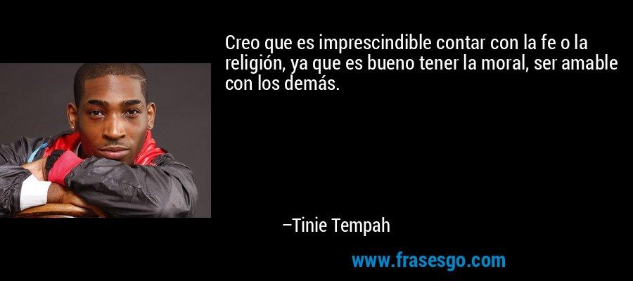 Creo que es imprescindible contar con la fe o la religión, ya que es bueno tener la moral, ser amable con los demás. – Tinie Tempah