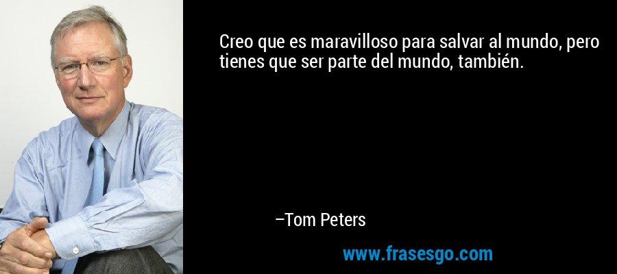 Creo que es maravilloso para salvar al mundo, pero tienes que ser parte del mundo, también. – Tom Peters