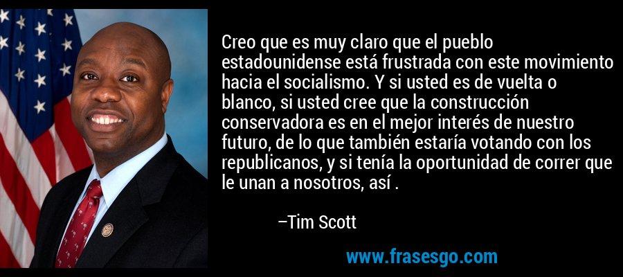 Creo que es muy claro que el pueblo estadounidense está frustrada con este movimiento hacia el socialismo. Y si usted es de vuelta o blanco, si usted cree que la construcción conservadora es en el mejor interés de nuestro futuro, de lo que también estaría votando con los republicanos, y si tenía la oportunidad de correr que le unan a nosotros, así . – Tim Scott