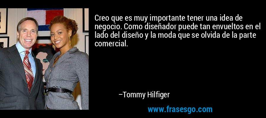 Creo que es muy importante tener una idea de negocio. Como diseñador puede tan envueltos en el lado del diseño y la moda que se olvida de la parte comercial. – Tommy Hilfiger