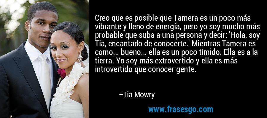 Creo que es posible que Tamera es un poco más vibrante y lleno de energía, pero yo soy mucho más probable que suba a una persona y decir: 'Hola, soy Tia, encantado de conocerte.' Mientras Tamera es como... bueno... ella es un poco tímido. Ella es a la tierra. Yo soy más extrovertido y ella es más introvertido que conocer gente. – Tia Mowry