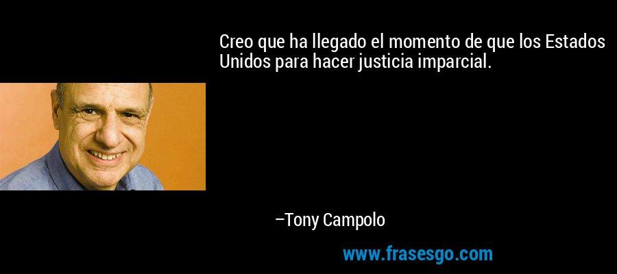 Creo que ha llegado el momento de que los Estados Unidos para hacer justicia imparcial. – Tony Campolo