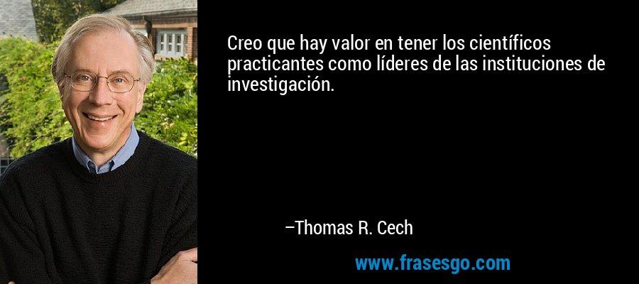 Creo que hay valor en tener los científicos practicantes como líderes de las instituciones de investigación. – Thomas R. Cech