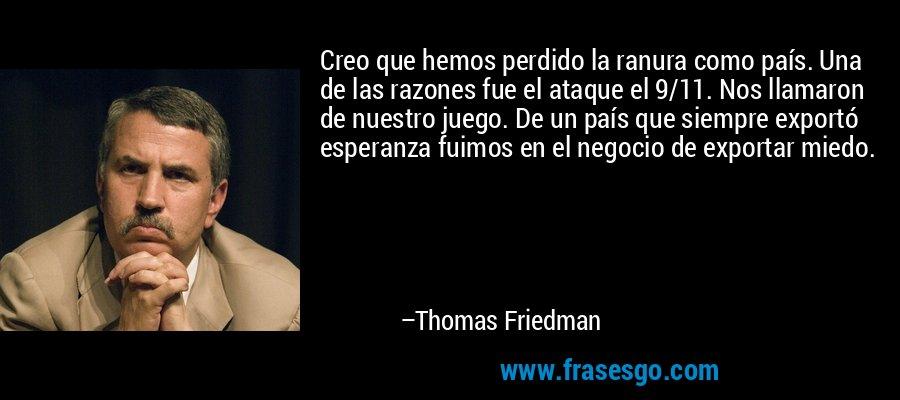 Creo que hemos perdido la ranura como país. Una de las razones fue el ataque el 9/11. Nos llamaron de nuestro juego. De un país que siempre exportó esperanza fuimos en el negocio de exportar miedo. – Thomas Friedman