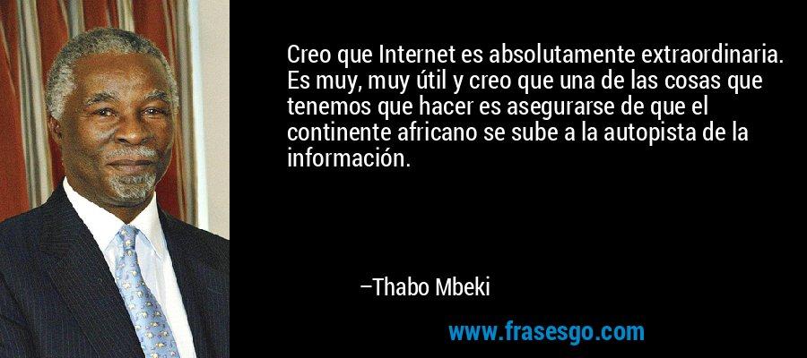 Creo que Internet es absolutamente extraordinaria. Es muy, muy útil y creo que una de las cosas que tenemos que hacer es asegurarse de que el continente africano se sube a la autopista de la información. – Thabo Mbeki