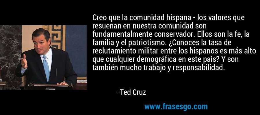 Creo que la comunidad hispana - los valores que resuenan en nuestra comunidad son fundamentalmente conservador. Ellos son la fe, la familia y el patriotismo. ¿Conoces la tasa de reclutamiento militar entre los hispanos es más alto que cualquier demográfica en este país? Y son también mucho trabajo y responsabilidad. – Ted Cruz