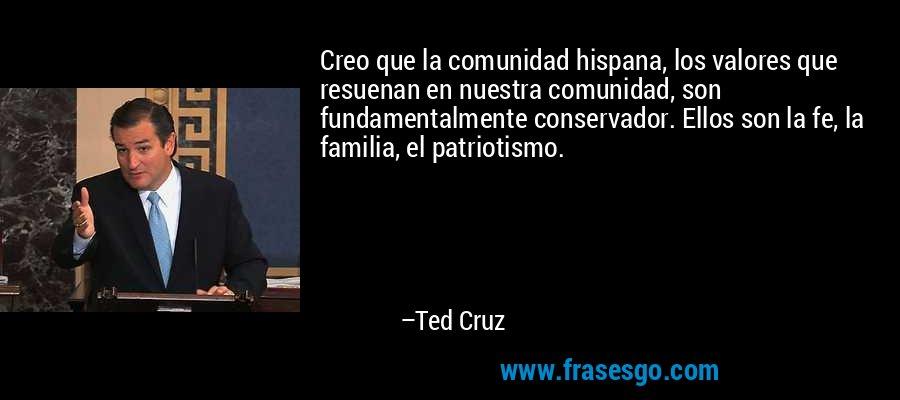Creo que la comunidad hispana, los valores que resuenan en nuestra comunidad, son fundamentalmente conservador. Ellos son la fe, la familia, el patriotismo. – Ted Cruz
