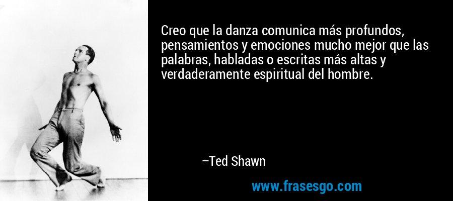 Creo que la danza comunica más profundos, pensamientos y emociones mucho mejor que las palabras, habladas o escritas más altas y verdaderamente espiritual del hombre. – Ted Shawn