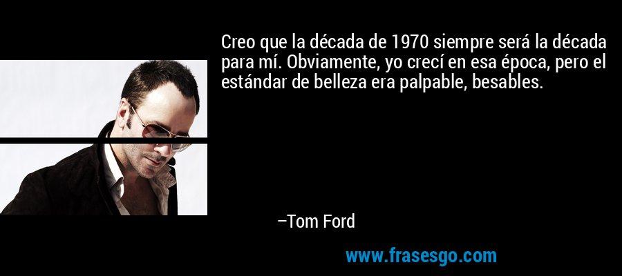 Creo que la década de 1970 siempre será la década para mí. Obviamente, yo crecí en esa época, pero el estándar de belleza era palpable, besables. – Tom Ford