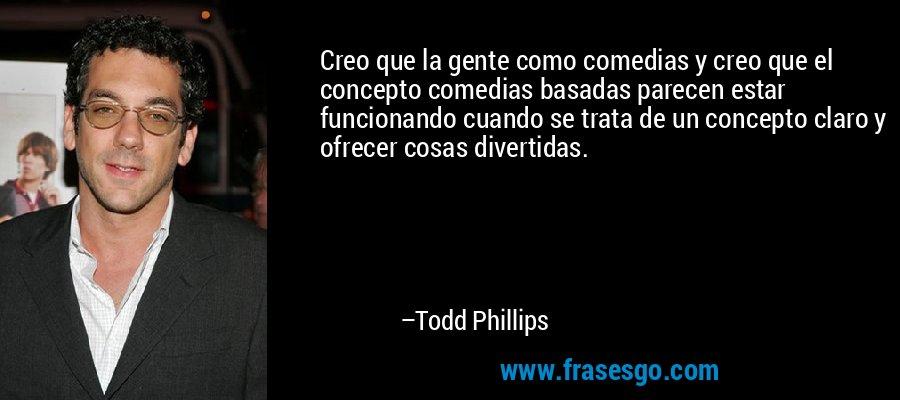Creo que la gente como comedias y creo que el concepto comedias basadas parecen estar funcionando cuando se trata de un concepto claro y ofrecer cosas divertidas. – Todd Phillips