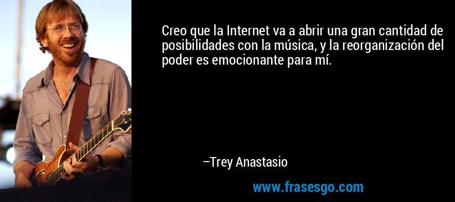Creo que la Internet va a abrir una gran cantidad de posibilidades con la música, y la reorganización del poder es emocionante para mí. – Trey Anastasio