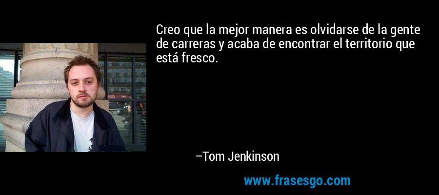 Creo que la mejor manera es olvidarse de la gente de carreras y acaba de encontrar el territorio que está fresco. – Tom Jenkinson