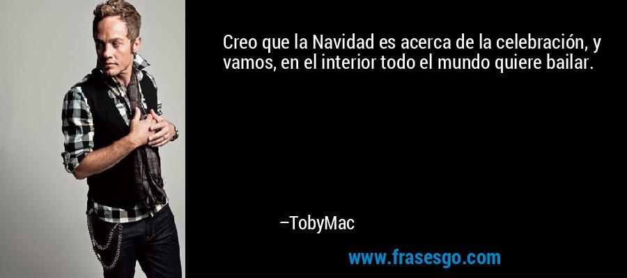 Creo que la Navidad es acerca de la celebración, y vamos, en el interior todo el mundo quiere bailar. – TobyMac
