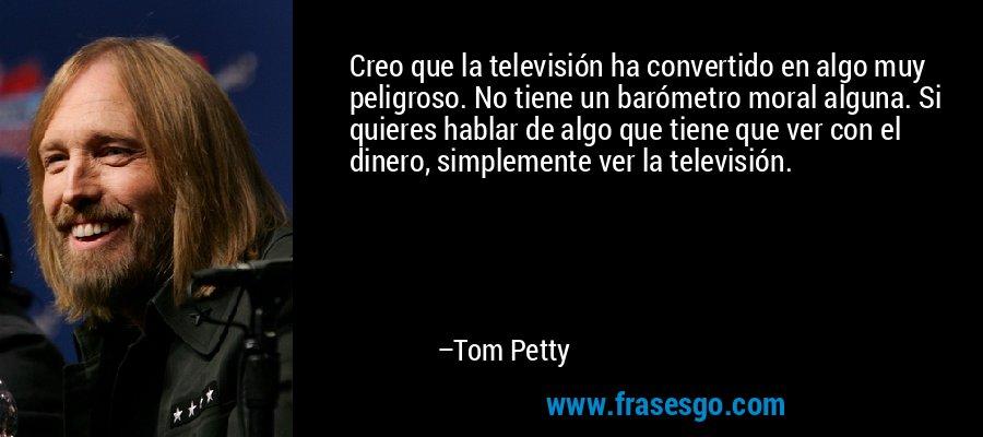 Creo que la televisión ha convertido en algo muy peligroso. No tiene un barómetro moral alguna. Si quieres hablar de algo que tiene que ver con el dinero, simplemente ver la televisión. – Tom Petty