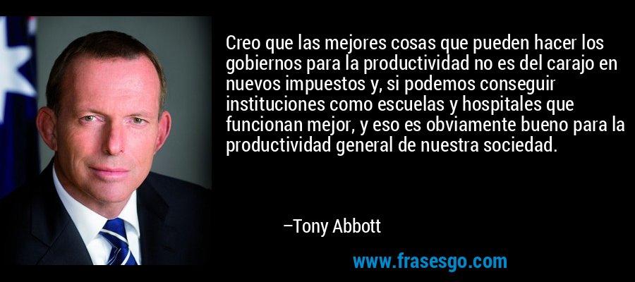 Creo que las mejores cosas que pueden hacer los gobiernos para la productividad no es del carajo en nuevos impuestos y, si podemos conseguir instituciones como escuelas y hospitales que funcionan mejor, y eso es obviamente bueno para la productividad general de nuestra sociedad. – Tony Abbott
